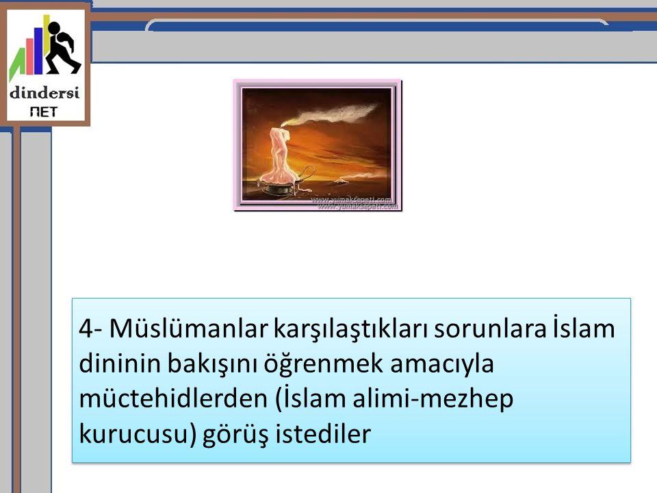 4- Müslümanlar karşılaştıkları sorunlara İslam dininin bakışını öğrenmek amacıyla müctehidlerden (İslam alimi-mezhep kurucusu) görüş istediler
