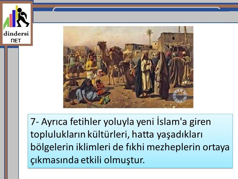 7- Ayrıca fetihler yoluyla yeni İslam a giren toplulukların kültürleri, hatta yaşadıkları bölgelerin iklimleri de fıkhi mezheplerin ortaya çıkmasında etkili olmuştur.