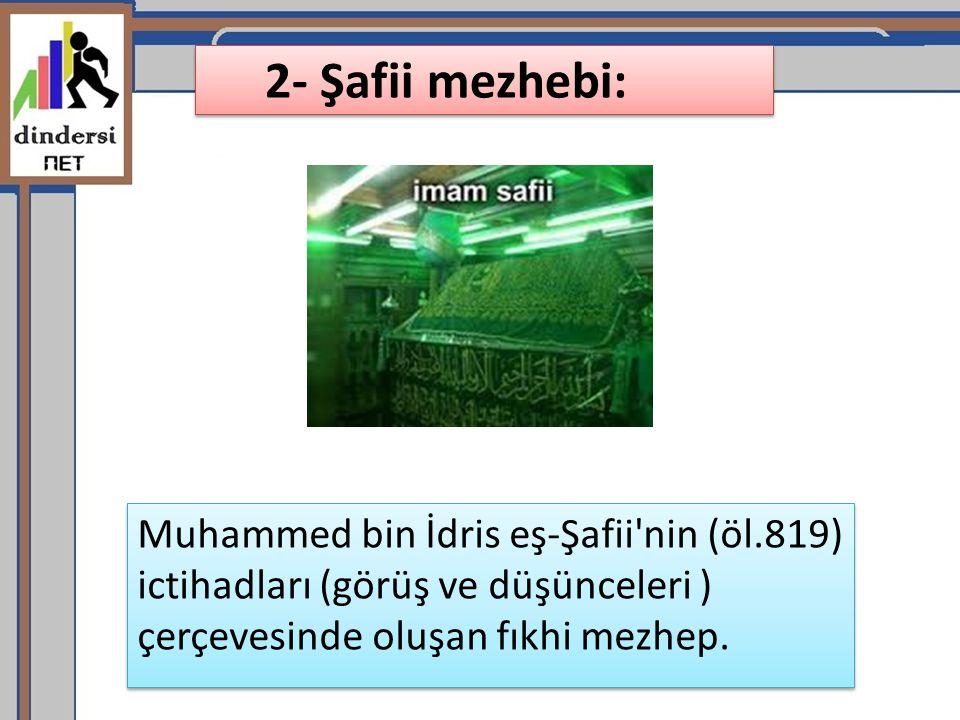 2- Şafii mezhebi: Muhammed bin İdris eş-Şafii nin (öl.819) ictihadları (görüş ve düşünceleri ) çerçevesinde oluşan fıkhi mezhep.