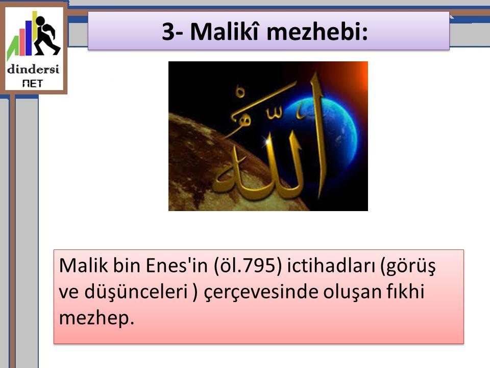 3- Malikî mezhebi: Malik bin Enes in (öl.795) ictihadları (görüş ve düşünceleri ) çerçevesinde oluşan fıkhi mezhep.
