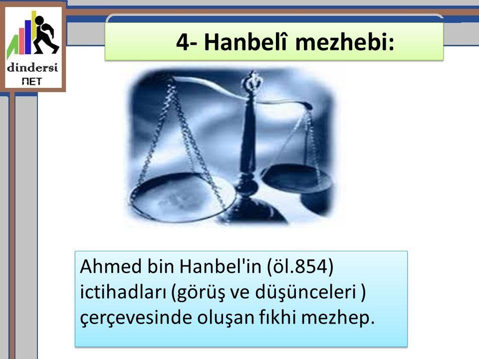 4- Hanbelî mezhebi: Ahmed bin Hanbel in (öl.854) ictihadları (görüş ve düşünceleri ) çerçevesinde oluşan fıkhi mezhep.