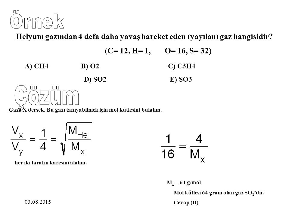 Örnek Helyum gazından 4 defa daha yavaş hareket eden (yayılan) gaz hangisidir (C= 12, H= 1, O= 16, S= 32)