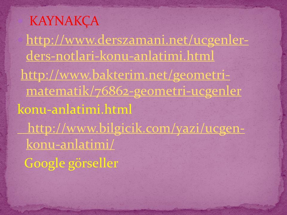 KAYNAKÇA http://www.derszamani.net/ucgenler- ders-notlari-konu-anlatimi.html. http://www.bakterim.net/geometri- matematik/76862-geometri-ucgenler.