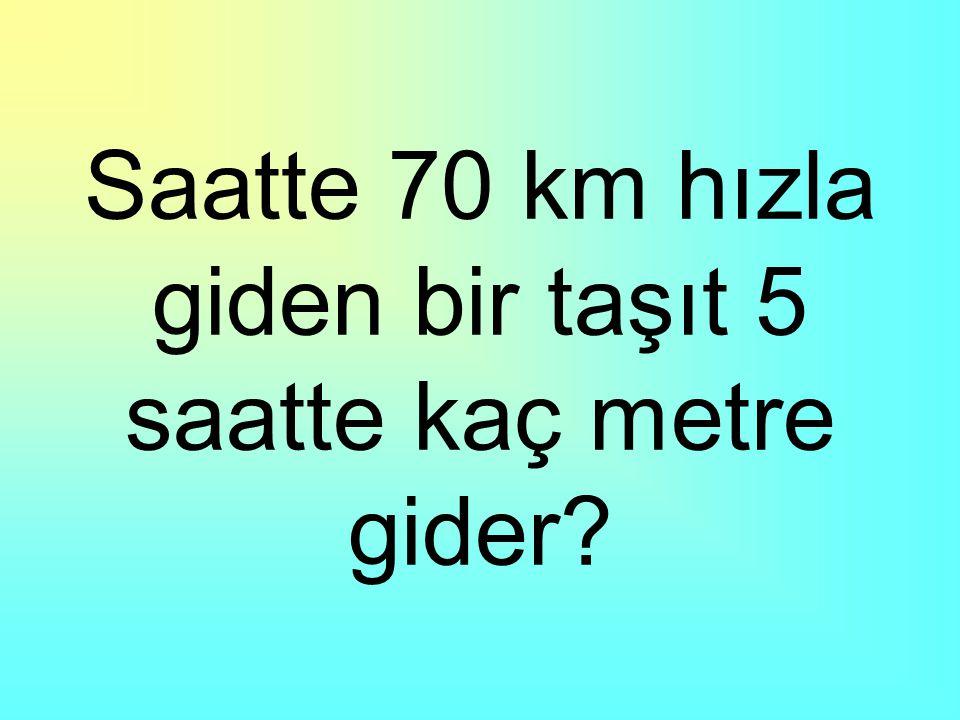 Saatte 70 km hızla giden bir taşıt 5 saatte kaç metre gider