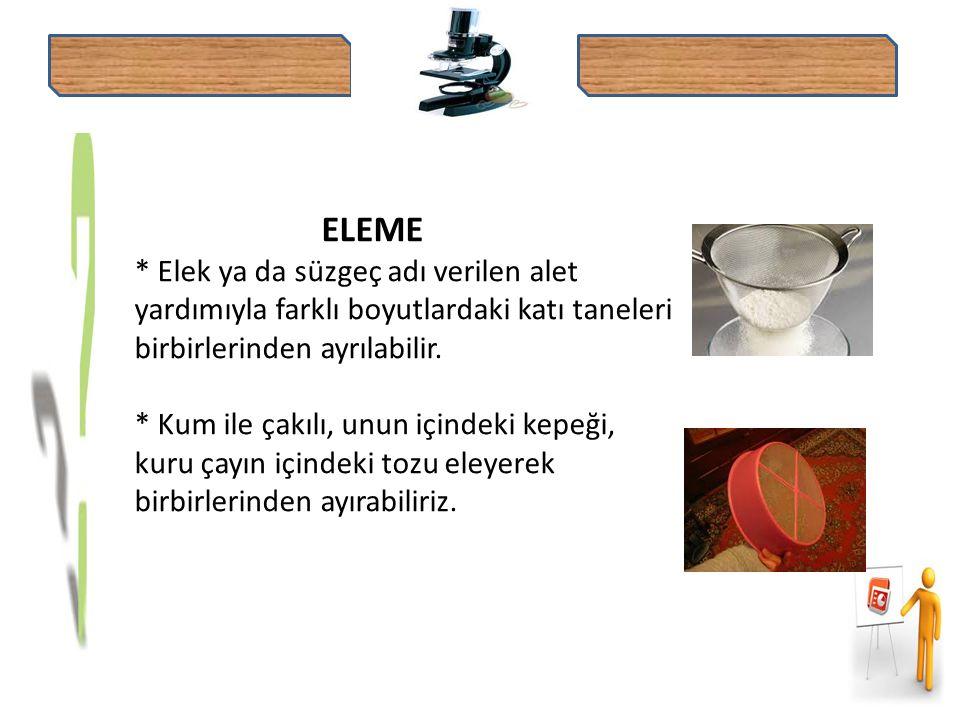 ELEME * Elek ya da süzgeç adı verilen alet yardımıyla farklı boyutlardaki katı taneleri birbirlerinden ayrılabilir.