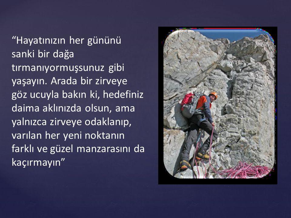 Hayatınızın her gününü sanki bir dağa tırmanıyormuşsunuz gibi yaşayın
