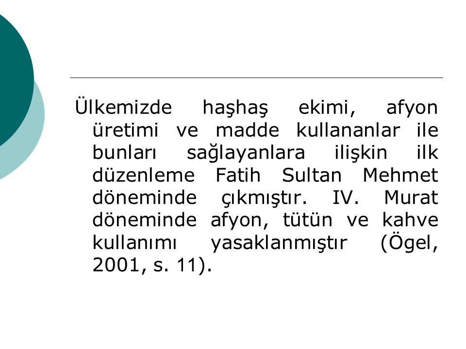 Ülkemizde haşhaş ekimi, afyon üretimi ve madde kullananlar ile bunları sağlayanlara ilişkin ilk düzenleme Fatih Sultan Mehmet döneminde çıkmıştır.