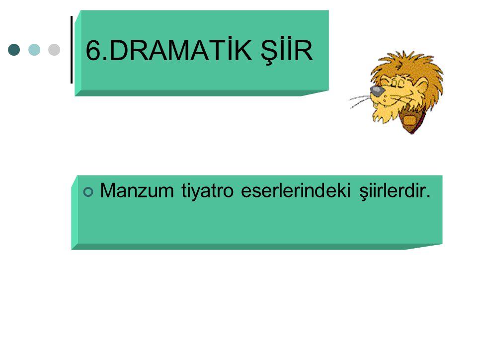6.DRAMATİK ŞİİR Manzum tiyatro eserlerindeki şiirlerdir.