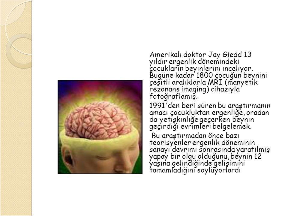 Amerikalı doktor Jay Giedd 13 yıldır ergenlik dönemindeki çocukların beyinlerini inceliyor. Bugüne kadar 1800 çocuğun beynini çeşitli aralıklarla MRI (manyetik rezonans imaging) cihazıyla fotoğraflamış.