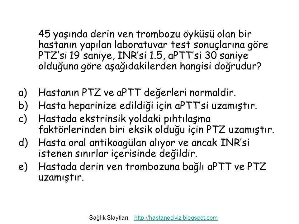 Hastanın PTZ ve aPTT değerleri normaldir.