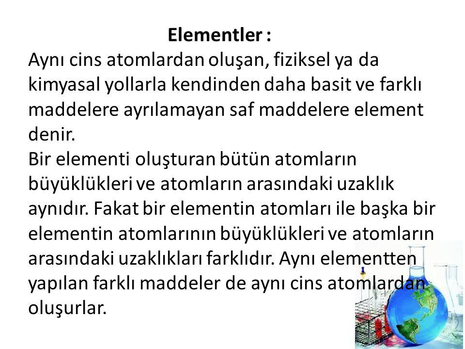Elementler : Aynı cins atomlardan oluşan, fiziksel ya da kimyasal yollarla kendinden daha basit ve farklı maddelere ayrılamayan saf maddelere element denir.