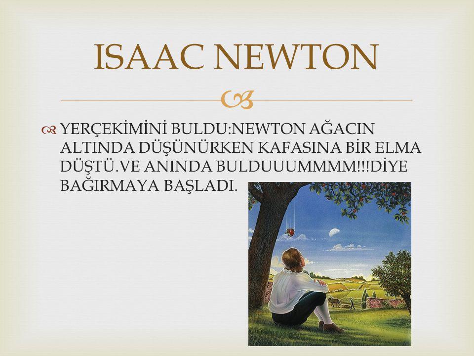 ISAAC NEWTON YERÇEKİMİNİ BULDU:NEWTON AĞACIN ALTINDA DÜŞÜNÜRKEN KAFASINA BİR ELMA DÜŞTÜ.VE ANINDA BULDUUUMMMM!!!DİYE BAĞIRMAYA BAŞLADI.
