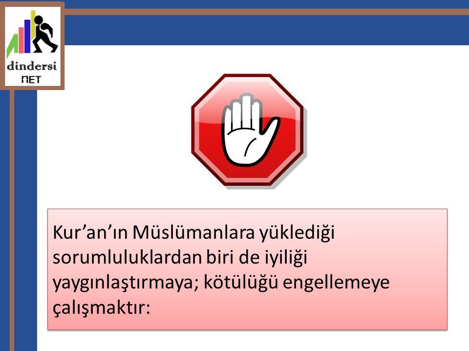 Kur'an'ın Müslümanlara yüklediği sorumluluklardan biri de iyiliği yaygınlaştırmaya; kötülüğü engellemeye çalışmaktır: