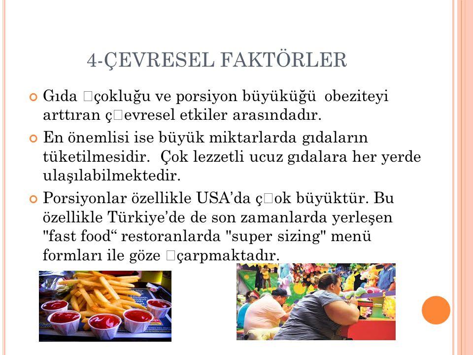 4-ÇEVRESEL FAKTÖRLER Gıda çokluğu ve porsiyon büyüküğü obeziteyi arttıran çevresel etkiler arasındadır.
