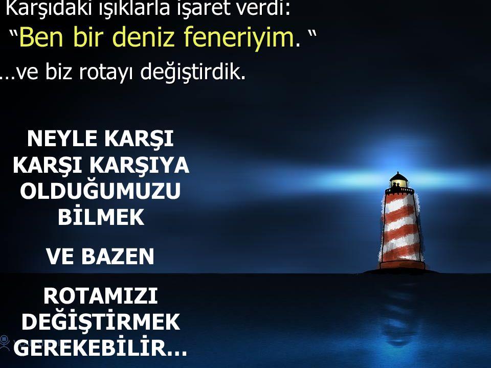 Karşıdaki ışıklarla işaret verdi: Ben bir deniz feneriyim.