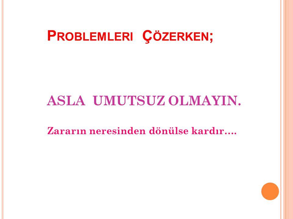 Problemleri Çözerken;
