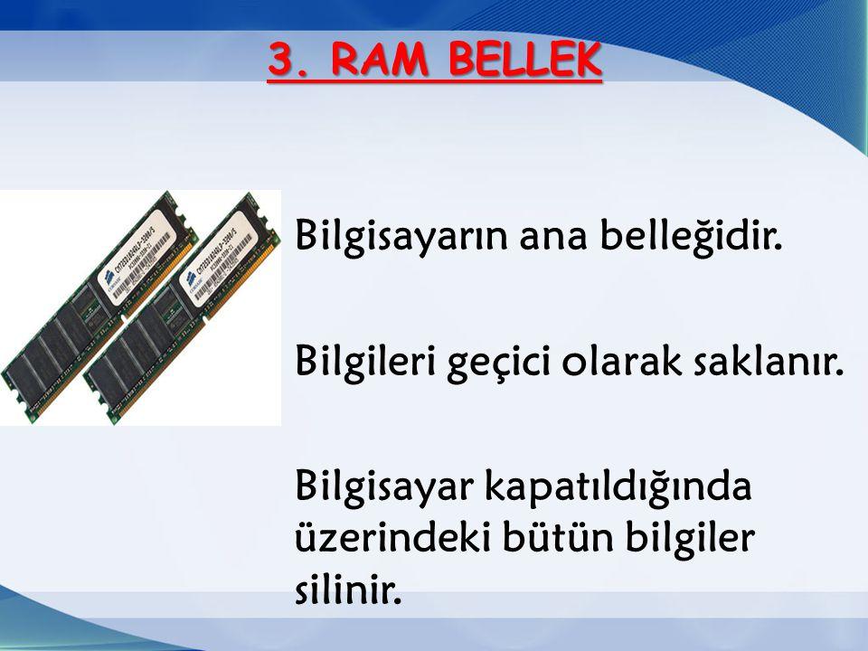 3. RAM BELLEK Bilgisayarın ana belleğidir. Bilgileri geçici olarak saklanır.