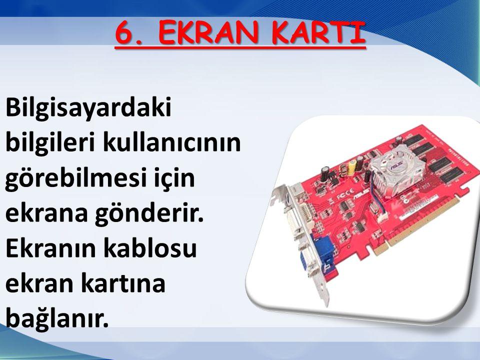 6. EKRAN KARTI Bilgisayardaki bilgileri kullanıcının görebilmesi için ekrana gönderir.