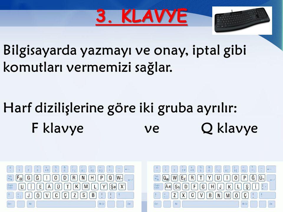 3. KLAVYE Bilgisayarda yazmayı ve onay, iptal gibi komutları vermemizi sağlar. Harf dizilişlerine göre iki gruba ayrılır:
