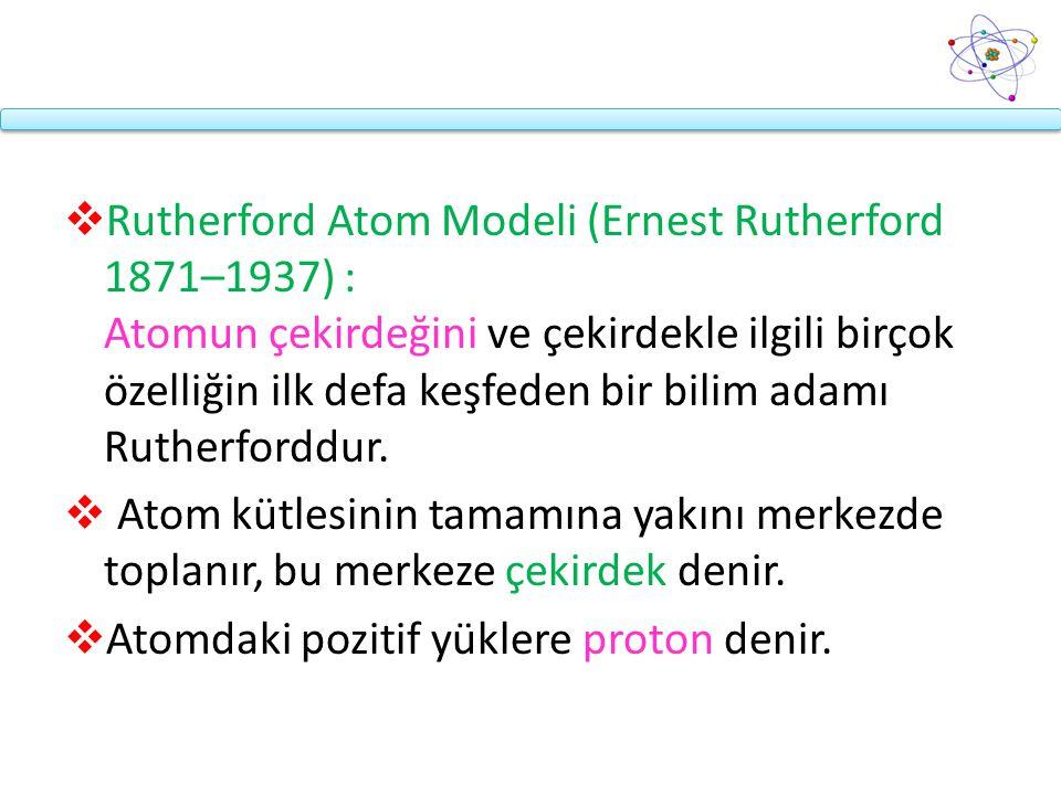 Rutherford Atom Modeli (Ernest Rutherford 1871–1937) : Atomun çekirdeğini ve çekirdekle ilgili birçok özelliğin ilk defa keşfeden bir bilim adamı Rutherforddur.