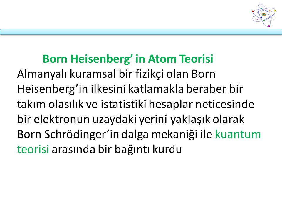 Born Heisenberg' in Atom Teorisi Almanyalı kuramsal bir fizikçi olan Born Heisenberg'in ilkesini katlamakla beraber bir takım olasılık ve istatistikî hesaplar neticesinde bir elektronun uzaydaki yerini yaklaşık olarak Born Schrödinger'in dalga mekaniği ile kuantum teorisi arasında bir bağıntı kurdu