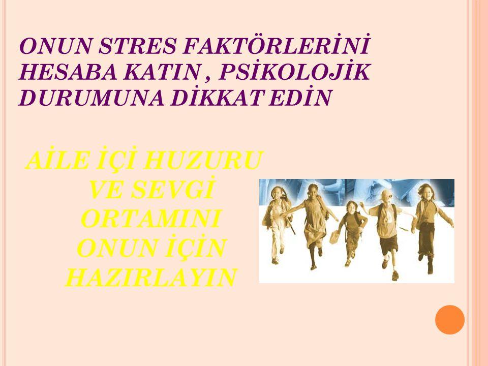 ONUN STRES FAKTÖRLERİNİ HESABA KATIN , PSİKOLOJİK DURUMUNA DİKKAT EDİN