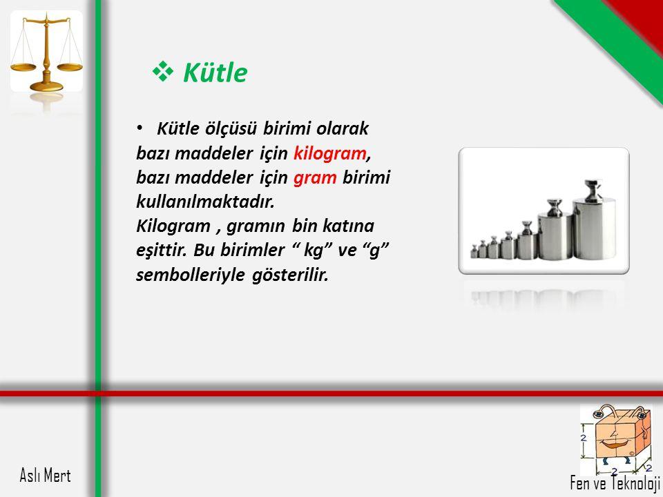 Kütle Kütle ölçüsü birimi olarak bazı maddeler için kilogram, bazı maddeler için gram birimi kullanılmaktadır.