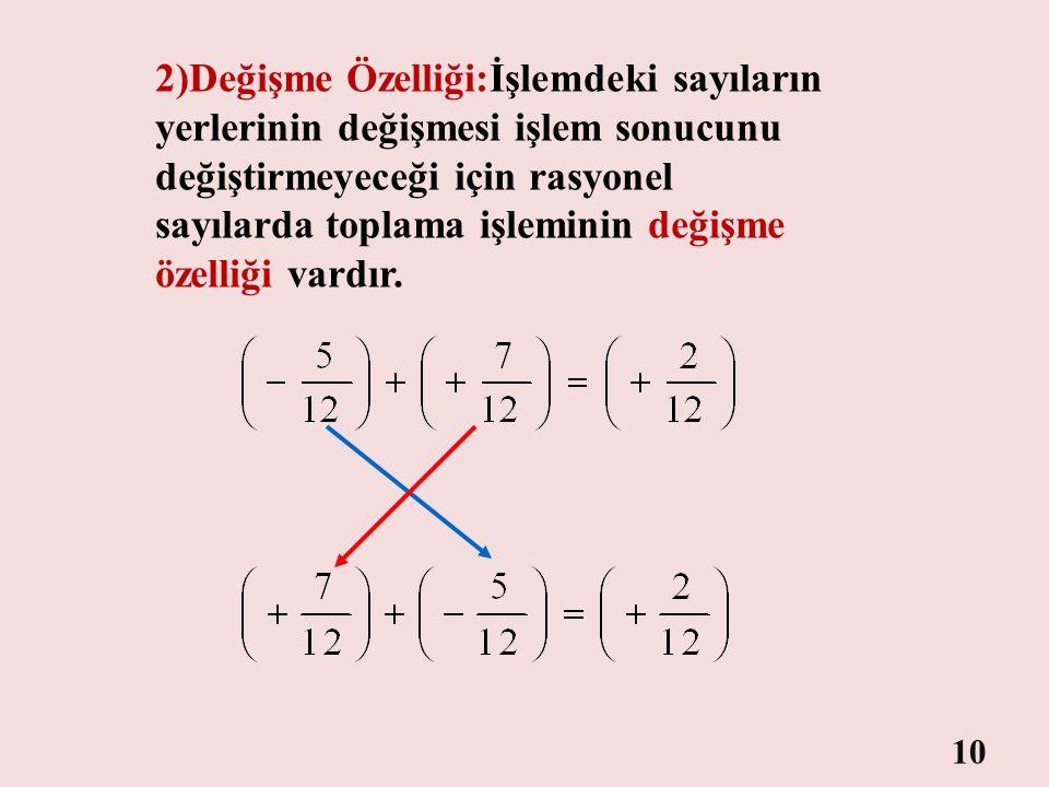 2)Değişme Özelliği:İşlemdeki sayıların yerlerinin değişmesi işlem sonucunu değiştirmeyeceği için rasyonel sayılarda toplama işleminin değişme özelliği vardır.