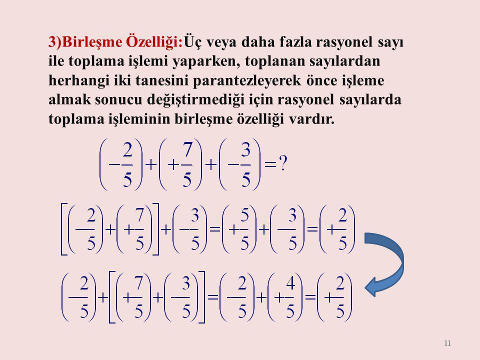 3)Birleşme Özelliği:Üç veya daha fazla rasyonel sayı ile toplama işlemi yaparken, toplanan sayılardan herhangi iki tanesini parantezleyerek önce işleme almak sonucu değiştirmediği için rasyonel sayılarda toplama işleminin birleşme özelliği vardır.