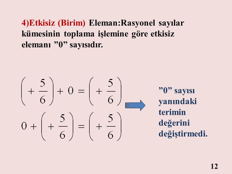4)Etkisiz (Birim) Eleman:Rasyonel sayılar kümesinin toplama işlemine göre etkisiz elemanı 0 sayısıdır.