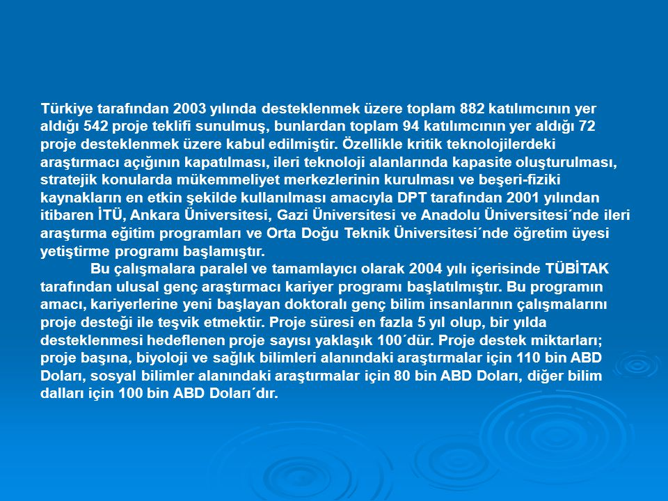 Türkiye tarafından 2003 yılında desteklenmek üzere toplam 882 katılımcının yer aldığı 542 proje teklifi sunulmuş, bunlardan toplam 94 katılımcının yer aldığı 72 proje desteklenmek üzere kabul edilmiştir. Özellikle kritik teknolojilerdeki araştırmacı açığının kapatılması, ileri teknoloji alanlarında kapasite oluşturulması, stratejik konularda mükemmeliyet merkezlerinin kurulması ve beşeri-fiziki kaynakların en etkin şekilde kullanılması amacıyla DPT tarafından 2001 yılından itibaren İTÜ, Ankara Üniversitesi, Gazi Üniversitesi ve Anadolu Üniversitesi´nde ileri araştırma eğitim programları ve Orta Doğu Teknik Üniversitesi´nde öğretim üyesi yetiştirme programı başlamıştır.