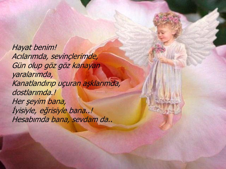 Hayat benim! Acılarımda, sevinçlerimde, Gün olup göz göz kanayan yaralarımda, Kanatlandırıp uçuran aşklarımda, dostlarımda.!