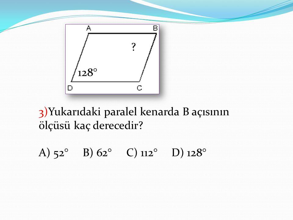 128° 3)Yukarıdaki paralel kenarda B açısının ölçüsü kaç derecedir.