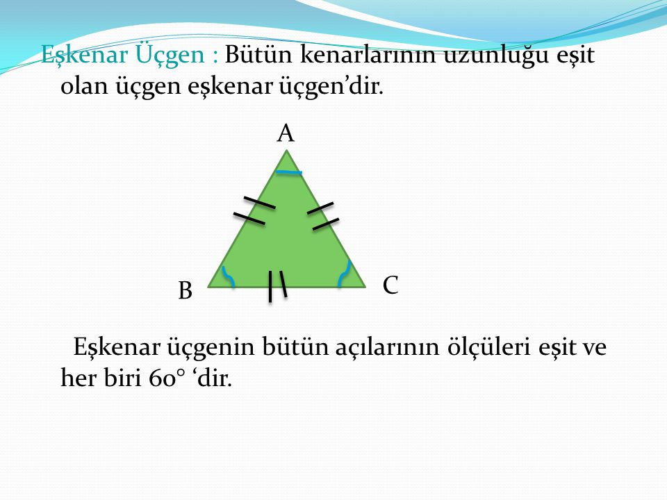 Eşkenar Üçgen : Bütün kenarlarının uzunluğu eşit olan üçgen eşkenar üçgen'dir. Eşkenar üçgenin bütün açılarının ölçüleri eşit ve her biri 60° 'dir.