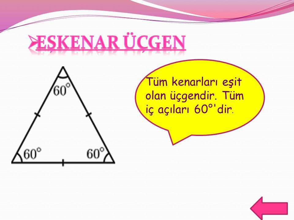 EŞKENAR ÜÇGEN Tüm kenarları eşit olan üçgendir. Tüm iç açıları 60° dir.