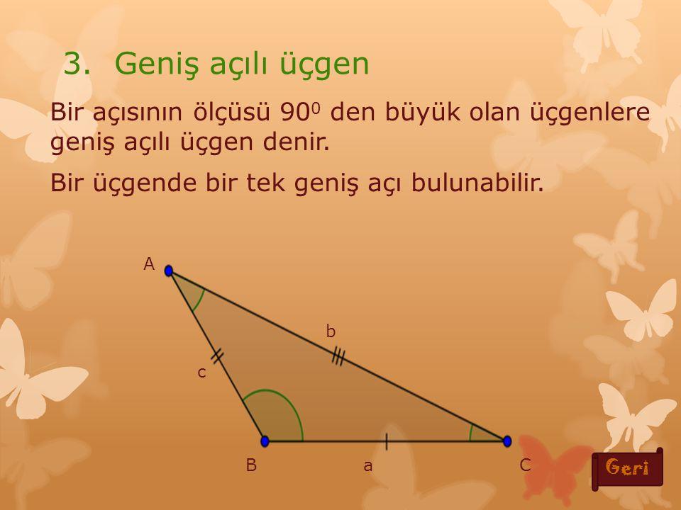 3. Geniş açılı üçgen Bir açısının ölçüsü 900 den büyük olan üçgenlere geniş açılı üçgen denir. Bir üçgende bir tek geniş açı bulunabilir.
