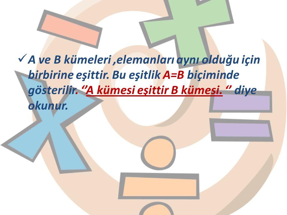 A ve B kümeleri ,elemanları aynı olduğu için birbirine eşittir