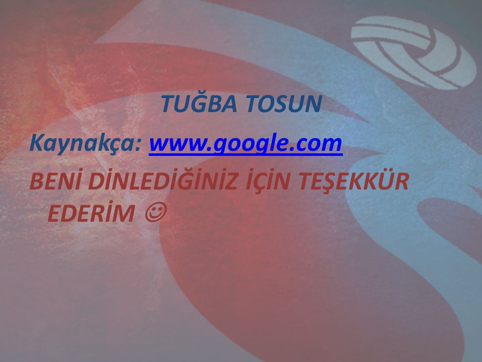 TUĞBA TOSUN Kaynakça: www. google
