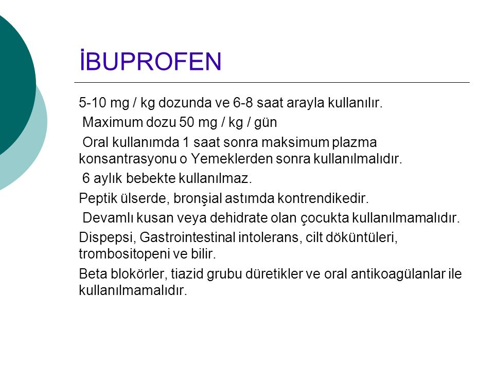 İBUPROFEN 5-10 mg / kg dozunda ve 6-8 saat arayla kullanılır.