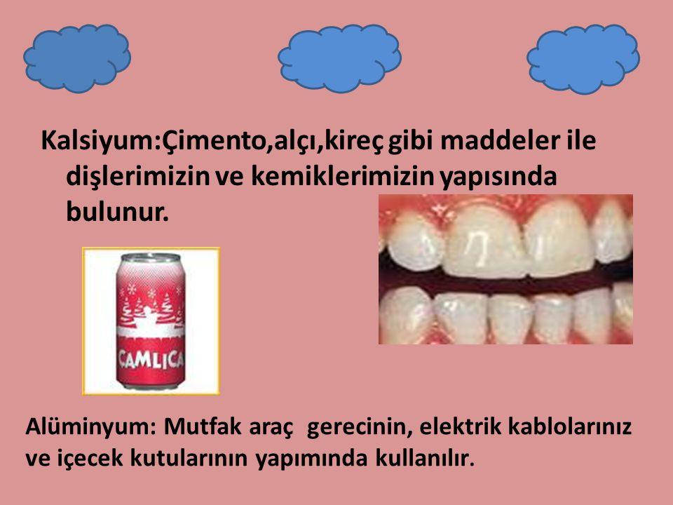 Kalsiyum:Çimento,alçı,kireç gibi maddeler ile dişlerimizin ve kemiklerimizin yapısında bulunur.