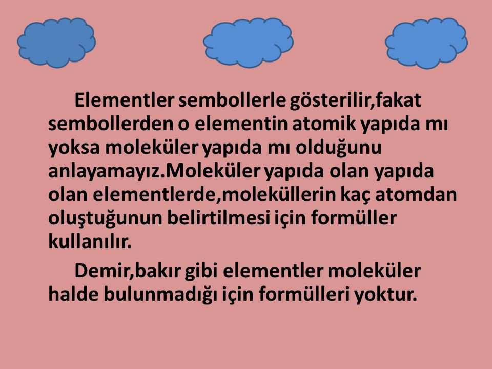 Elementler sembollerle gösterilir,fakat sembollerden o elementin atomik yapıda mı yoksa moleküler yapıda mı olduğunu anlayamayız.Moleküler yapıda olan yapıda olan elementlerde,moleküllerin kaç atomdan oluştuğunun belirtilmesi için formüller kullanılır.