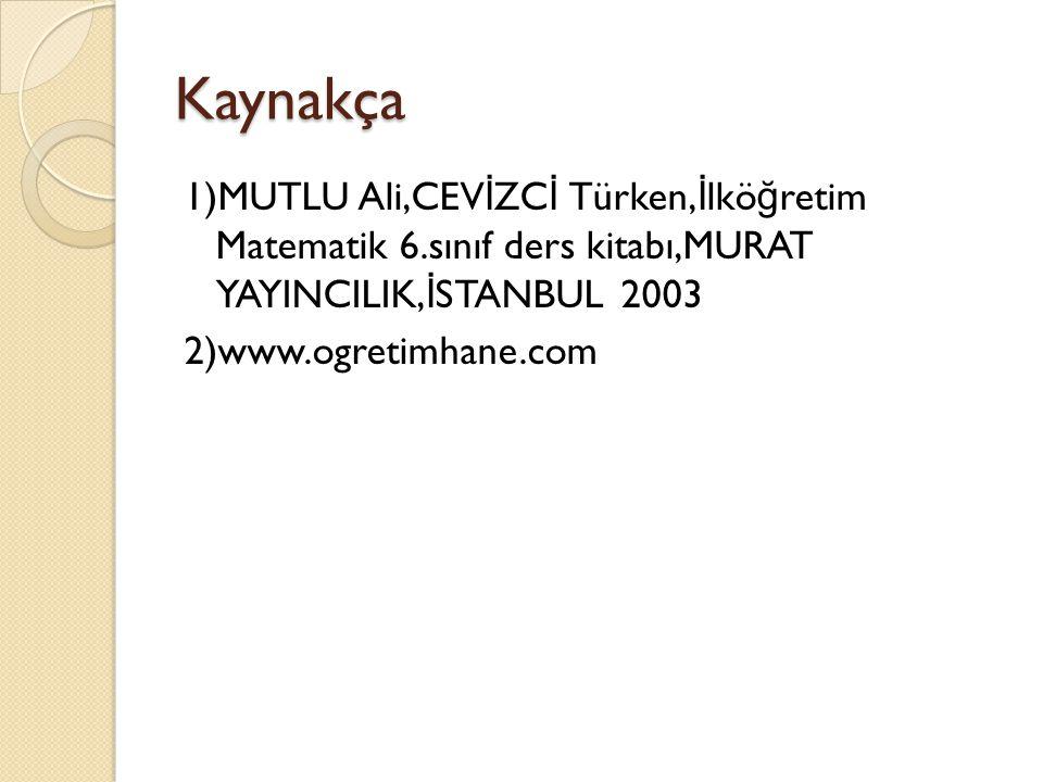 Kaynakça 1)MUTLU Ali,CEVİZCİ Türken,İlköğretim Matematik 6.sınıf ders kitabı,MURAT YAYINCILIK,İSTANBUL 2003 2)www.ogretimhane.com