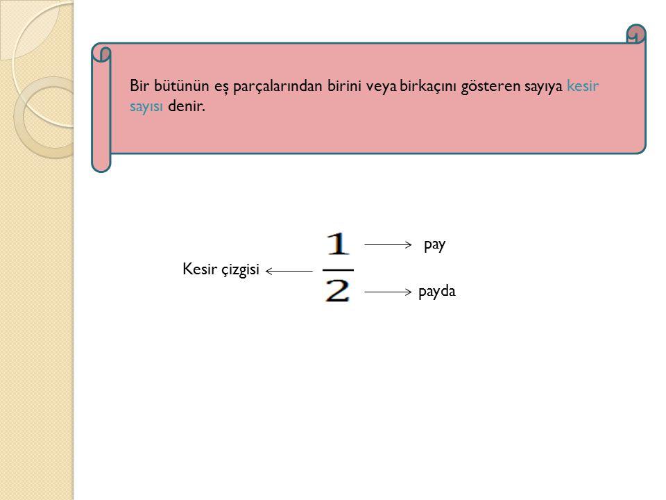 Bir bütünün eş parçalarından birini veya birkaçını gösteren sayıya kesir sayısı denir.
