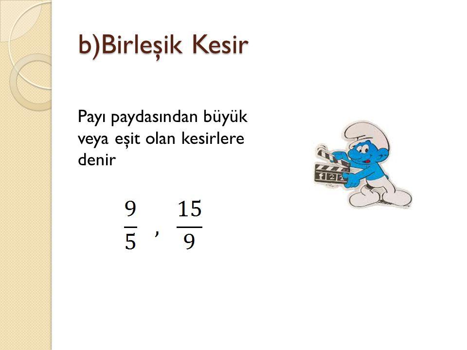 b)Birleşik Kesir Payı paydasından büyük veya eşit olan kesirlere denir