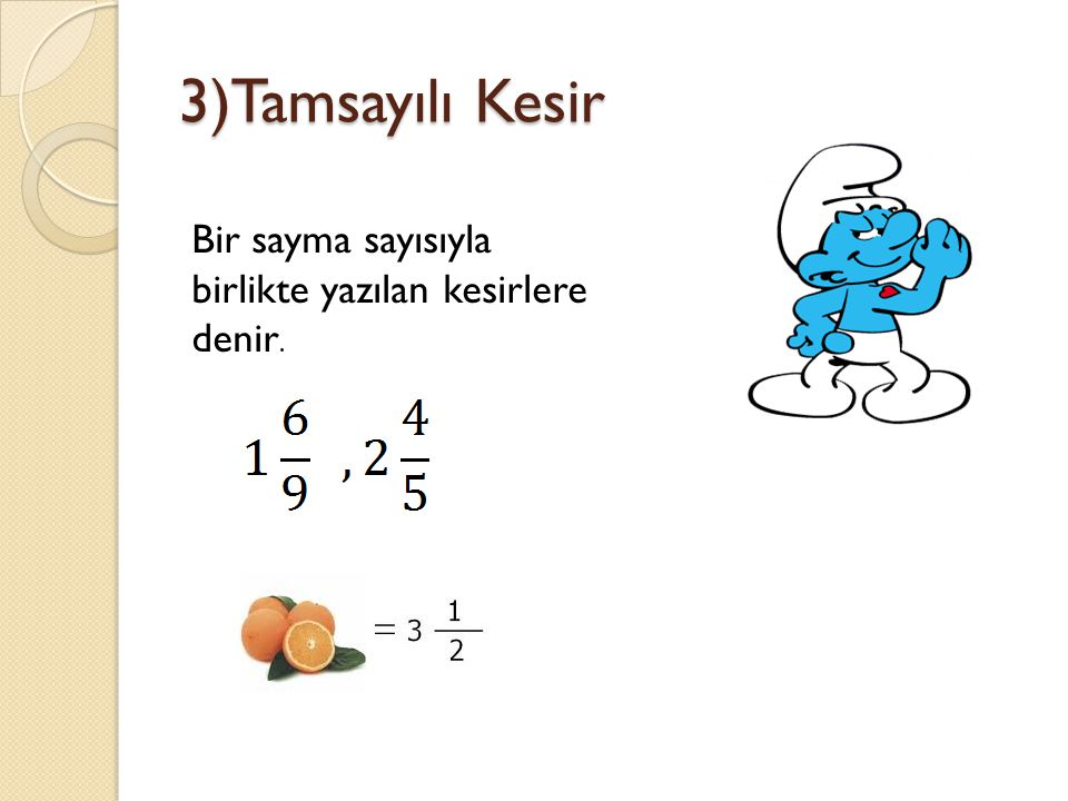 3)Tamsayılı Kesir Bir sayma sayısıyla birlikte yazılan kesirlere denir.