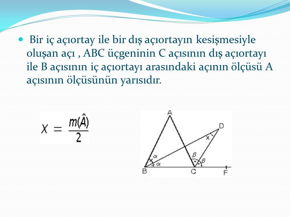 Bir iç açıortay ile bir dış açıortayın kesişmesiyle oluşan açı , ABC üçgeninin C açısının dış açıortayı ile B açısının iç açıortayı arasındaki açının ölçüsü A açısının ölçüsünün yarısıdır.