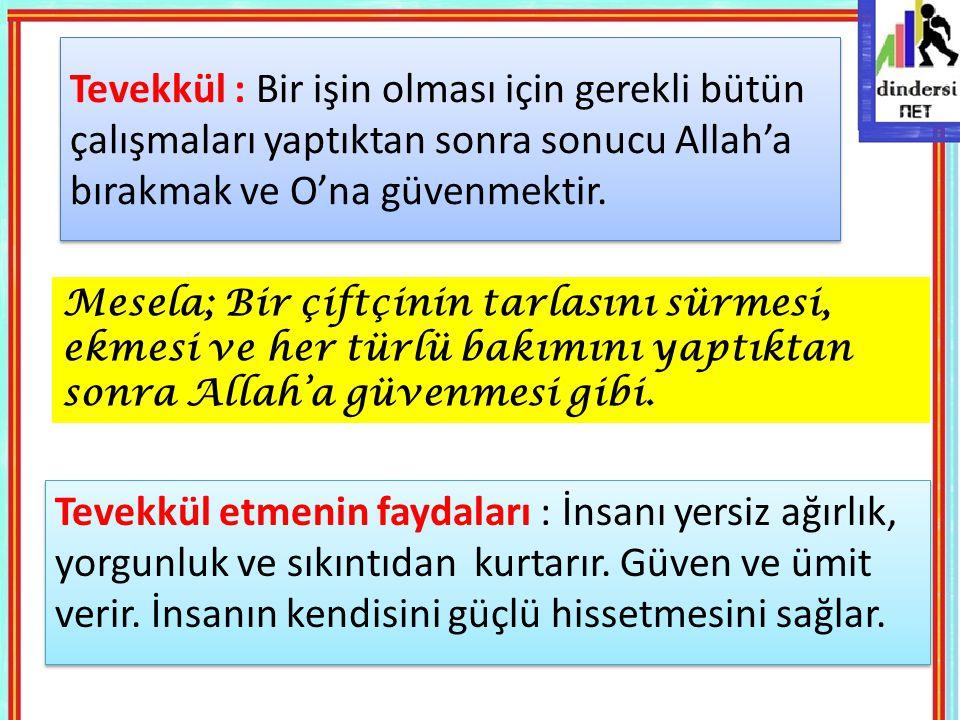Tevekkül : Bir işin olması için gerekli bütün çalışmaları yaptıktan sonra sonucu Allah'a bırakmak ve O'na güvenmektir.