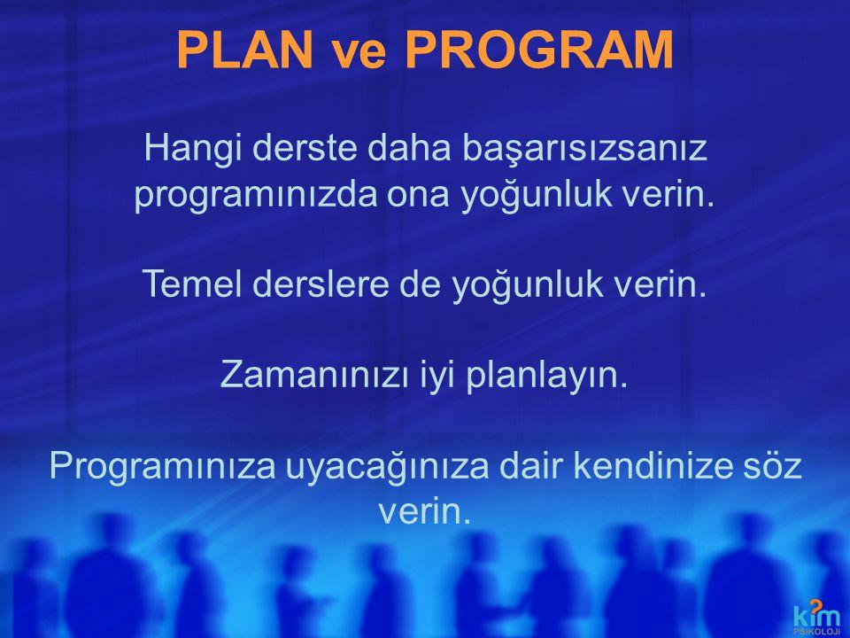 PLAN ve PROGRAM Hangi derste daha başarısızsanız programınızda ona yoğunluk verin. Temel derslere de yoğunluk verin.