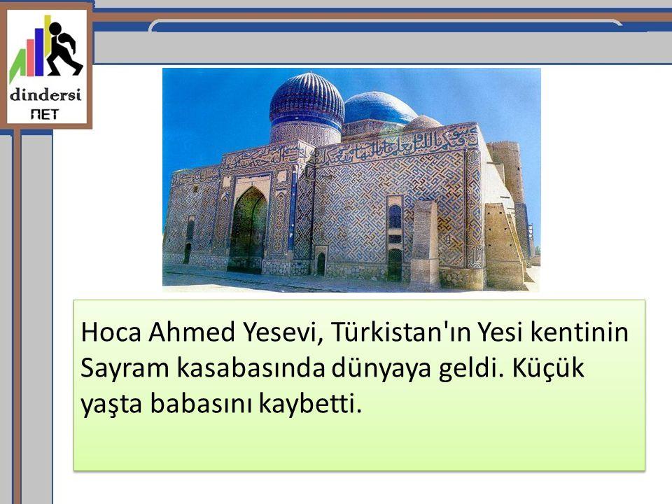 Hoca Ahmed Yesevi, Türkistan ın Yesi kentinin Sayram kasabasında dünyaya geldi.
