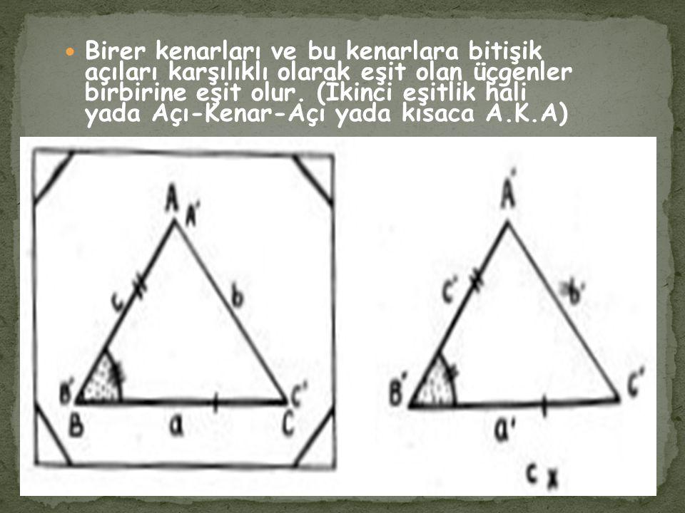 Birer kenarları ve bu kenarlara bitişik açıları karşılıklı olarak eşit olan üçgenler birbirine eşit olur.